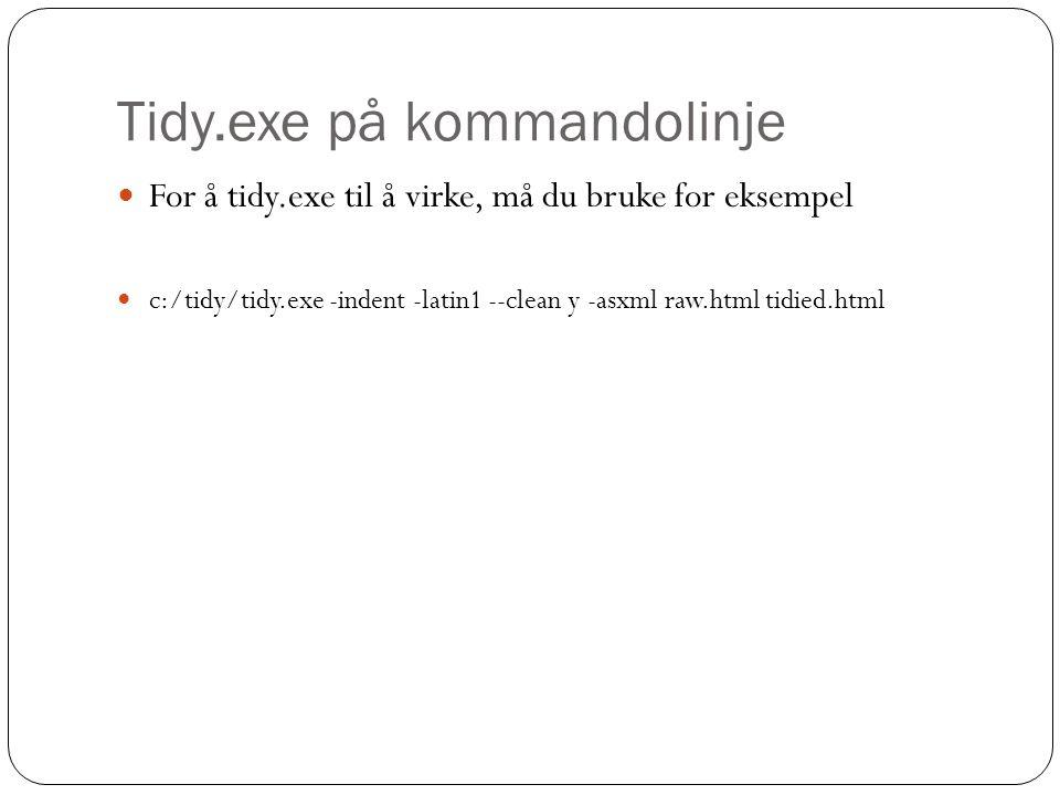 Tidy.exe på kommandolinje For å tidy.exe til å virke, må du bruke for eksempel c:/tidy/tidy.exe -indent -latin1 --clean y -asxml raw.html tidied.html