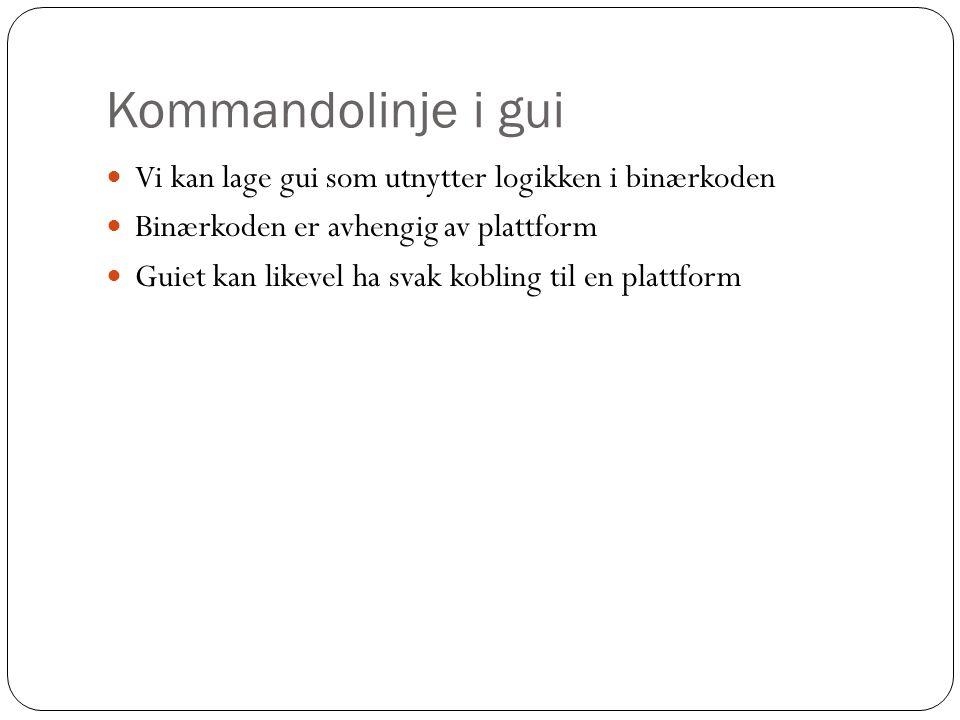 Kommandolinje i gui Vi kan lage gui som utnytter logikken i binærkoden Binærkoden er avhengig av plattform Guiet kan likevel ha svak kobling til en plattform