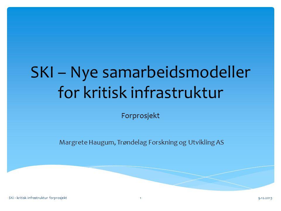 SKI – Nye samarbeidsmodeller for kritisk infrastruktur Forprosjekt SKI - kritisk infrastruktur forprosjekt9.12.20131 Margrete Haugum, Trøndelag Forskning og Utvikling AS