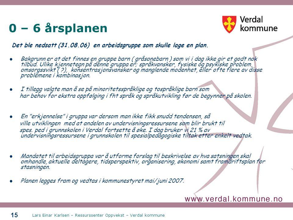 Lars Einar Karlsen – Ressurssenter Oppvekst – Verdal kommune 15 0 – 6 årsplanen Det ble nedsatt (31.08.06) en arbeidsgruppe som skulle lage en plan. B