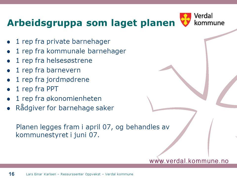 Lars Einar Karlsen – Ressurssenter Oppvekst – Verdal kommune 16 Arbeidsgruppa som laget planen 1 rep fra private barnehager 1 rep fra kommunale barneh