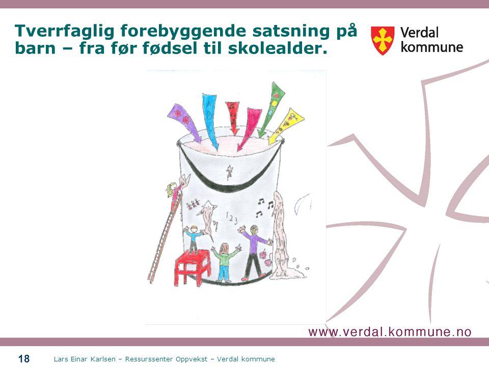 Lars Einar Karlsen – Ressurssenter Oppvekst – Verdal kommune 18 Tverrfaglig forebyggende satsning på barn – fra før fødsel til skolealder.
