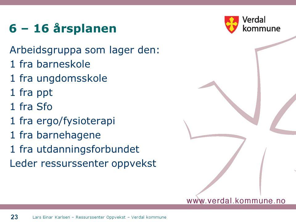 Lars Einar Karlsen – Ressurssenter Oppvekst – Verdal kommune 23 6 – 16 årsplanen Arbeidsgruppa som lager den: 1 fra barneskole 1 fra ungdomsskole 1 fr
