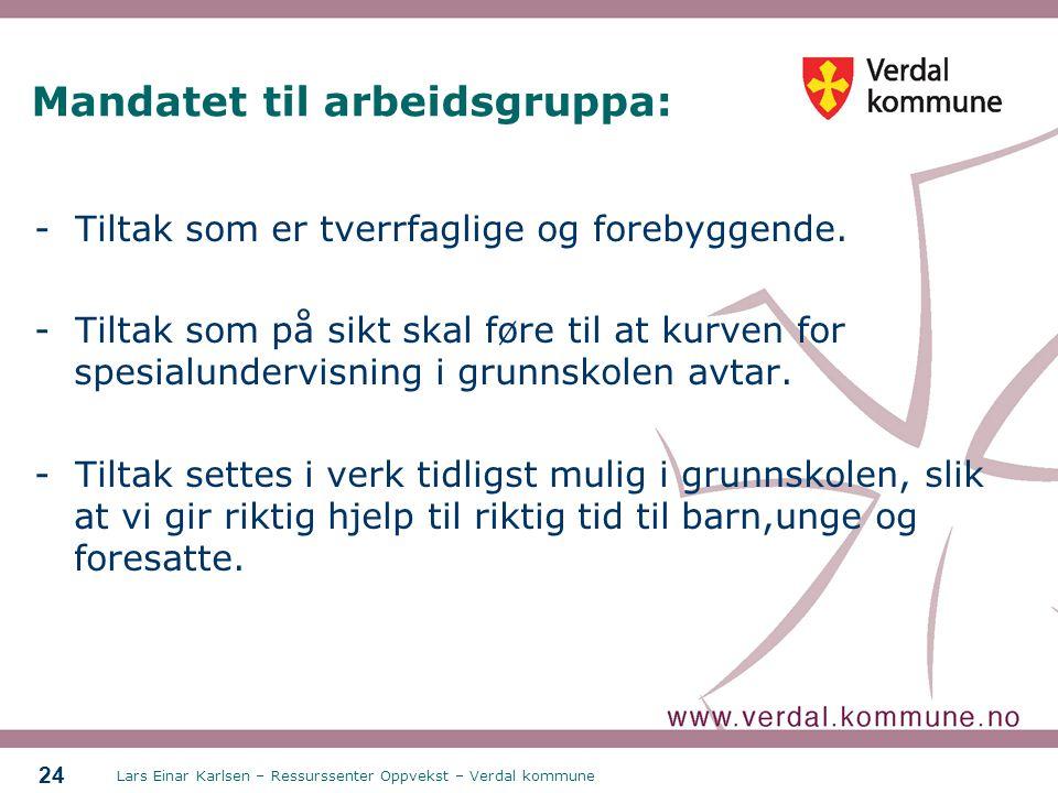 Lars Einar Karlsen – Ressurssenter Oppvekst – Verdal kommune 24 Mandatet til arbeidsgruppa: - Tiltak som er tverrfaglige og forebyggende. - Tiltak som