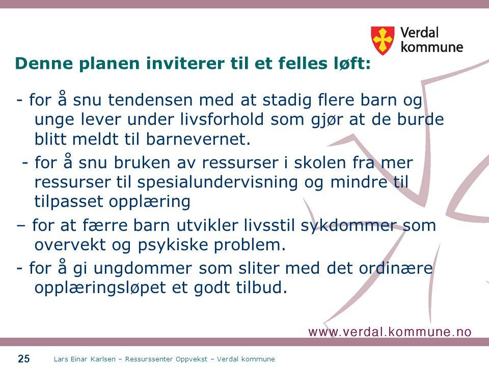 Lars Einar Karlsen – Ressurssenter Oppvekst – Verdal kommune 25 Denne planen inviterer til et felles løft: - for å snu tendensen med at stadig flere b