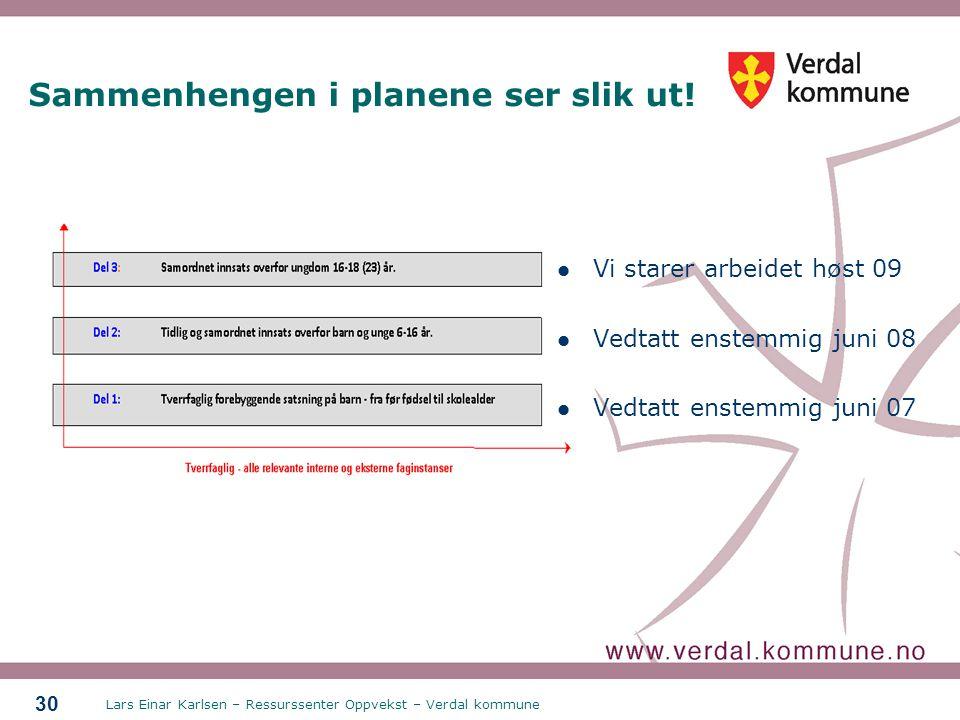 Lars Einar Karlsen – Ressurssenter Oppvekst – Verdal kommune 30 Sammenhengen i planene ser slik ut! Vi starer arbeidet høst 09 Vedtatt enstemmig juni