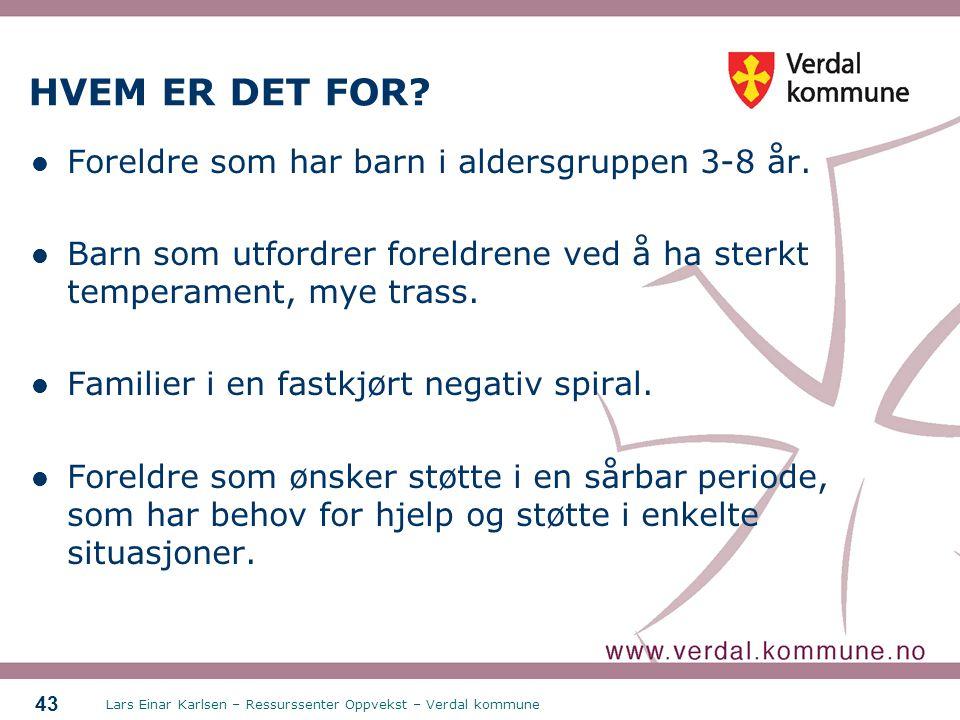 Lars Einar Karlsen – Ressurssenter Oppvekst – Verdal kommune 43 HVEM ER DET FOR? Foreldre som har barn i aldersgruppen 3-8 år. Barn som utfordrer fore