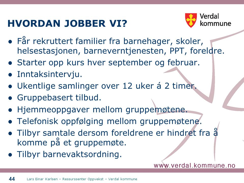 Lars Einar Karlsen – Ressurssenter Oppvekst – Verdal kommune 44 HVORDAN JOBBER VI? Får rekruttert familier fra barnehager, skoler, helsestasjonen, bar