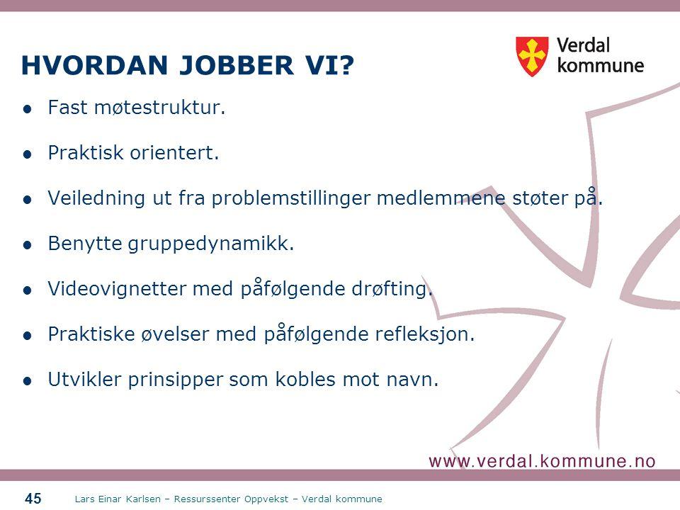 Lars Einar Karlsen – Ressurssenter Oppvekst – Verdal kommune 45 HVORDAN JOBBER VI? Fast møtestruktur. Praktisk orientert. Veiledning ut fra problemsti