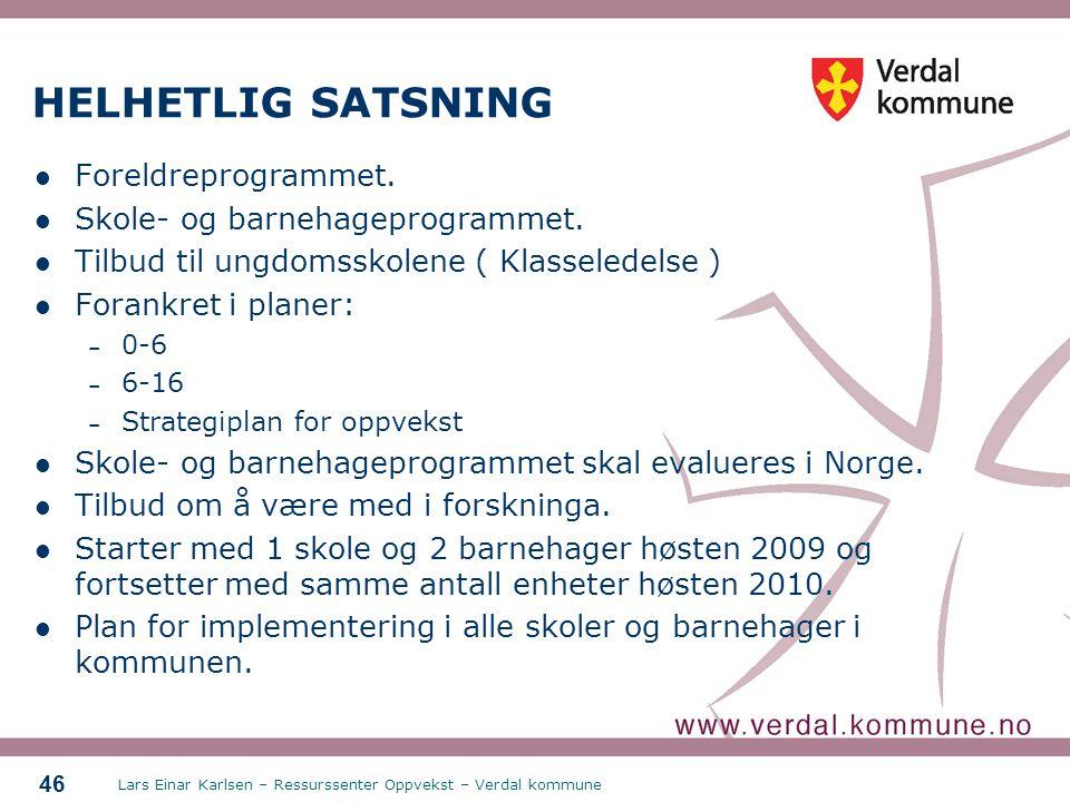 Lars Einar Karlsen – Ressurssenter Oppvekst – Verdal kommune 46 HELHETLIG SATSNING Foreldreprogrammet. Skole- og barnehageprogrammet. Tilbud til ungdo
