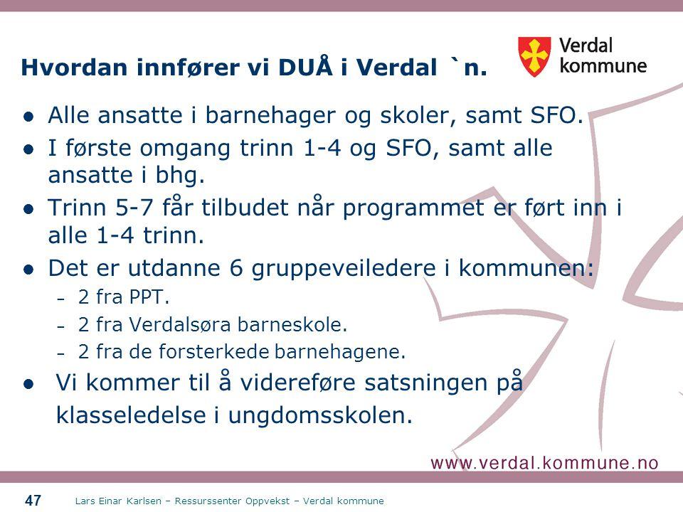 Lars Einar Karlsen – Ressurssenter Oppvekst – Verdal kommune 47 Hvordan innfører vi DUÅ i Verdal `n. Alle ansatte i barnehager og skoler, samt SFO. I