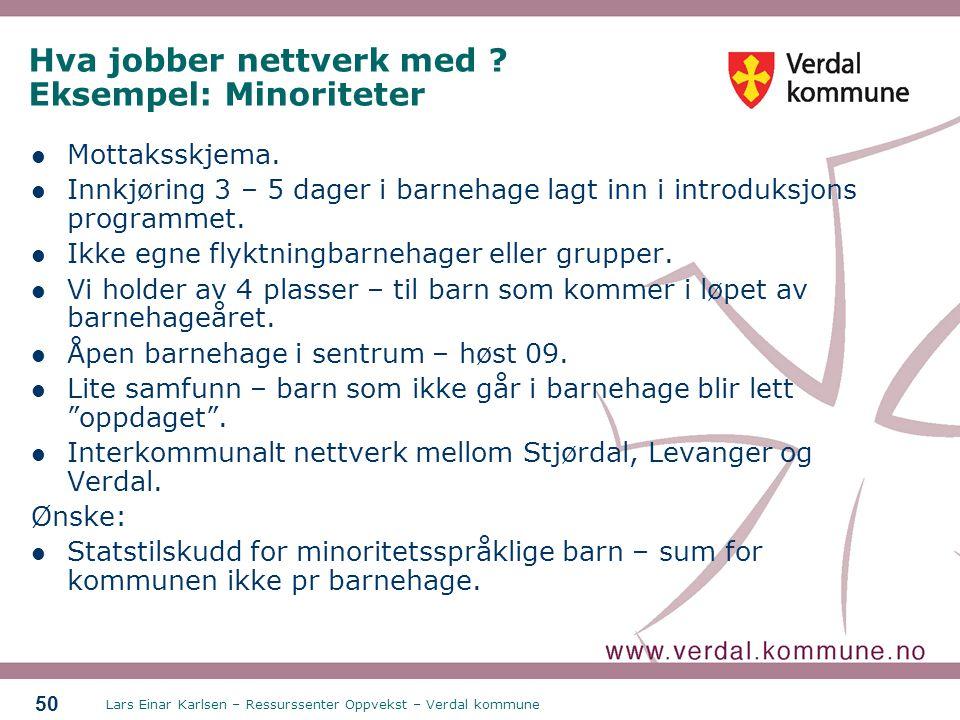 Lars Einar Karlsen – Ressurssenter Oppvekst – Verdal kommune 50 Hva jobber nettverk med ? Eksempel: Minoriteter Mottaksskjema. Innkjøring 3 – 5 dager