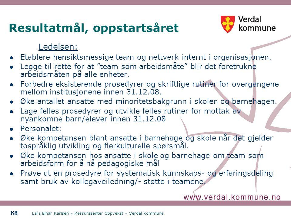 Lars Einar Karlsen – Ressurssenter Oppvekst – Verdal kommune 68 Resultatmål, oppstartsåret Ledelsen: Etablere hensiktsmessige team og nettverk internt