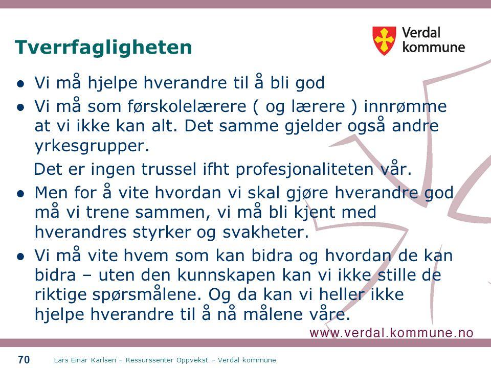 Lars Einar Karlsen – Ressurssenter Oppvekst – Verdal kommune 70 Tverrfagligheten Vi må hjelpe hverandre til å bli god Vi må som førskolelærere ( og læ