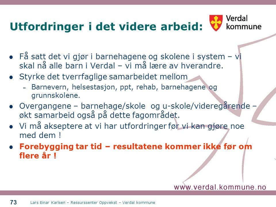 Lars Einar Karlsen – Ressurssenter Oppvekst – Verdal kommune 73 Utfordringer i det videre arbeid: Få satt det vi gjør i barnehagene og skolene i syste