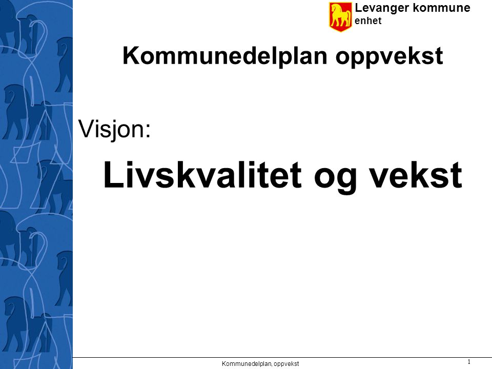 Levanger kommune enhet Kommunedelplan oppvekst Visjon: Livskvalitet og vekst Kommunedelplan, oppvekst 1