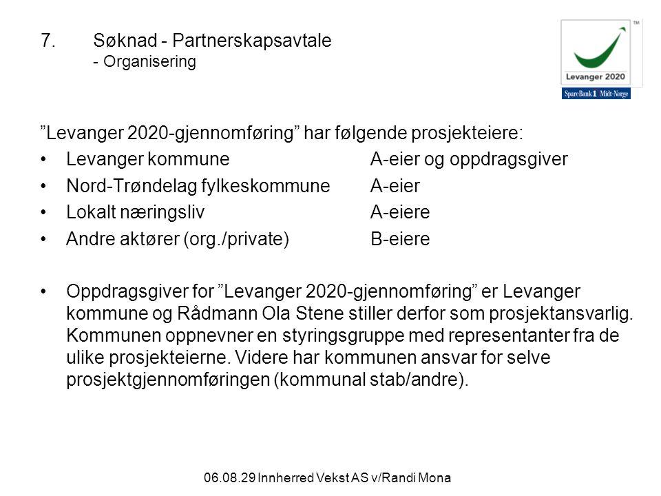 06.08.29 Innherred Vekst AS v/Randi Mona 7.Søknad - Partnerskapsavtale - Organisering Levanger 2020-gjennomføring har følgende prosjekteiere: Levanger kommuneA-eier og oppdragsgiver Nord-Trøndelag fylkeskommune A-eier Lokalt næringslivA-eiere Andre aktører (org./private)B-eiere Oppdragsgiver for Levanger 2020-gjennomføring er Levanger kommune og Rådmann Ola Stene stiller derfor som prosjektansvarlig.