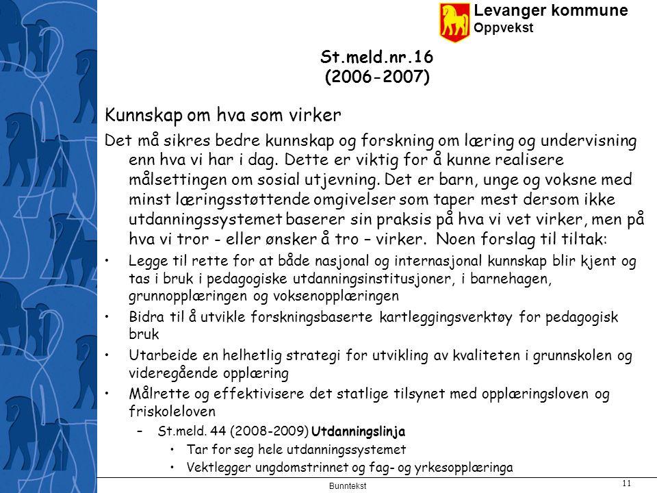 Levanger kommune Oppvekst Bunntekst 11 St.meld.nr.16 (2006-2007) Kunnskap om hva som virker Det må sikres bedre kunnskap og forskning om læring og undervisning enn hva vi har i dag.
