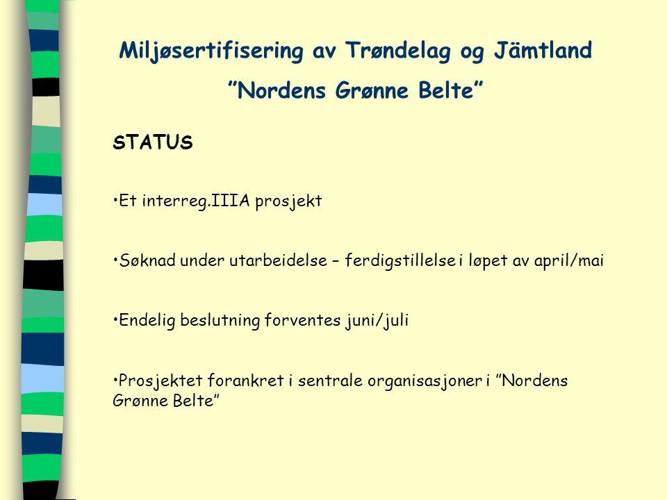 STATUS Et interreg.IIIA prosjekt Søknad under utarbeidelse – ferdigstillelse i løpet av april/mai Endelig beslutning forventes juni/juli Prosjektet forankret i sentrale organisasjoner i Nordens Grønne Belte Miljøsertifisering av Trøndelag og Jämtland Nordens Grønne Belte