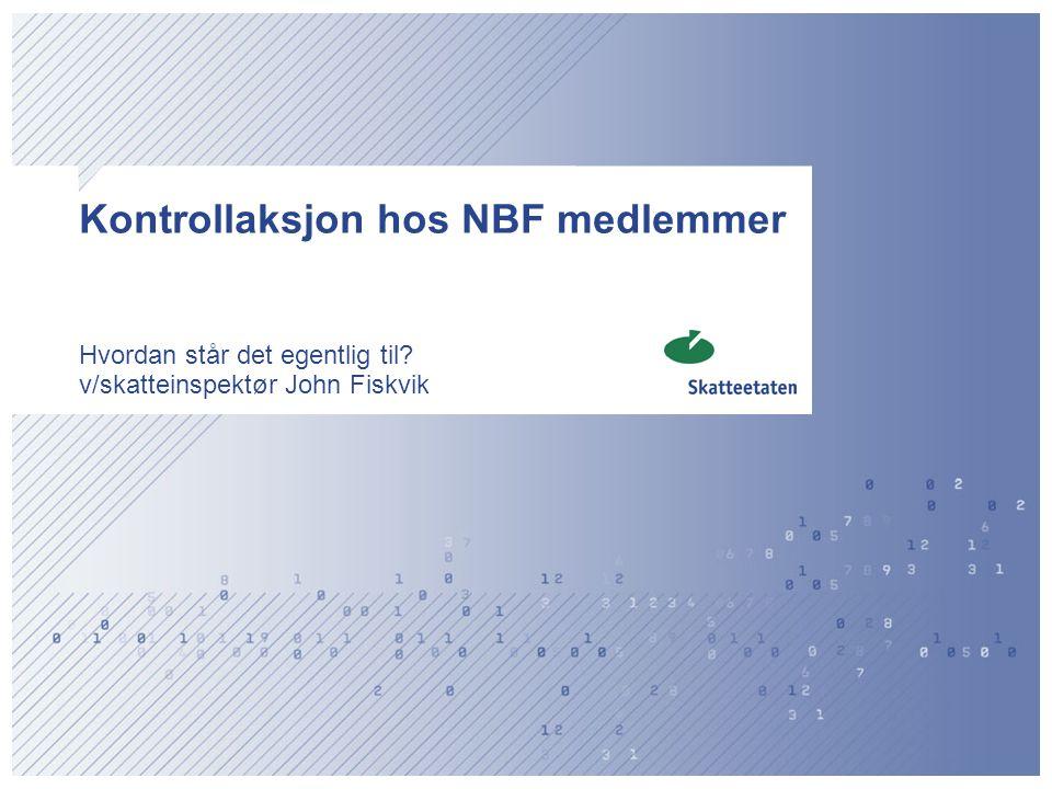 Kontrollaksjon hos NBF medlemmer Hvordan står det egentlig til? v/skatteinspektør John Fiskvik