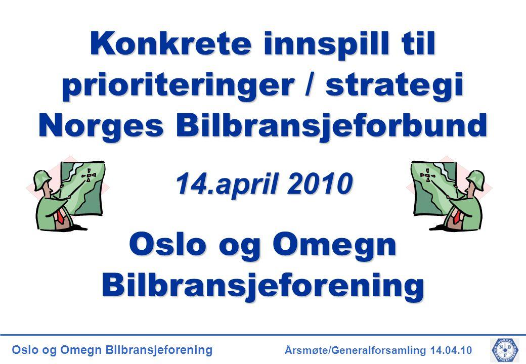 Oslo og Omegn Bilbransjeforening Årsmøte/Generalforsamling 14.04.10 Konkrete innspill til prioriteringer / strategi Norges Bilbransjeforbund 14.april 2010 Oslo og Omegn Bilbransjeforening