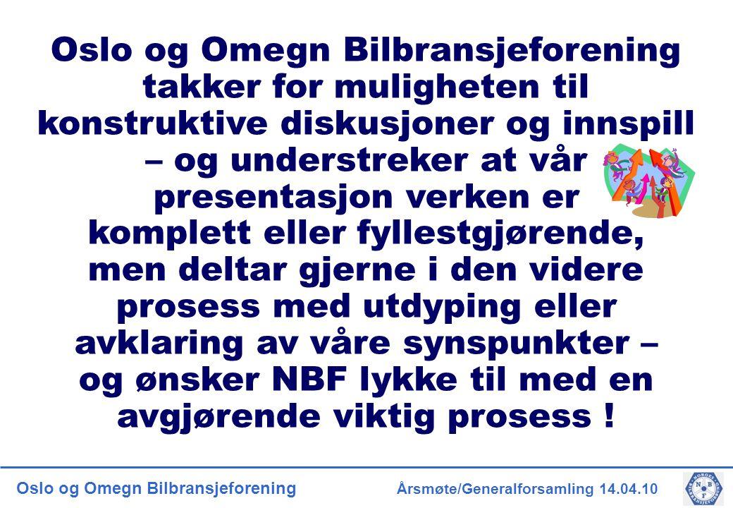 Oslo og Omegn Bilbransjeforening Årsmøte/Generalforsamling 14.04.10 Oslo og Omegn Bilbransjeforening takker for muligheten til konstruktive diskusjoner og innspill – og understreker at vår presentasjon verken er komplett eller fyllestgjørende, men deltar gjerne i den videre prosess med utdyping eller avklaring av våre synspunkter – og ønsker NBF lykke til med en avgjørende viktig prosess !