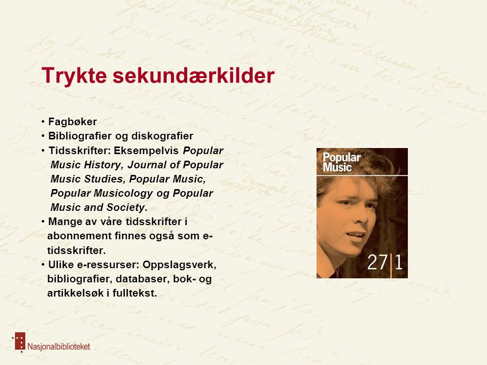 Trykte sekundærkilder Fagbøker Bibliografier og diskografier Tidsskrifter: Eksempelvis Popular Music History, Journal of Popular Music Studies, Popular Music, Popular Musicology og Popular Music and Society.