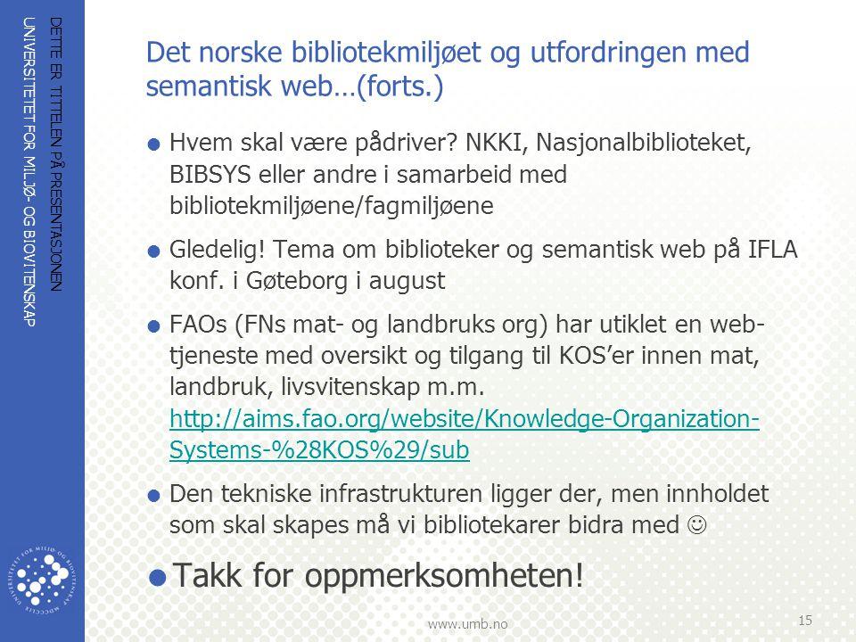 UNIVERSITETET FOR MILJØ- OG BIOVITENSKAP www.umb.no Det norske bibliotekmiljøet og utfordringen med semantisk web…(forts.)  Hvem skal være pådriver?