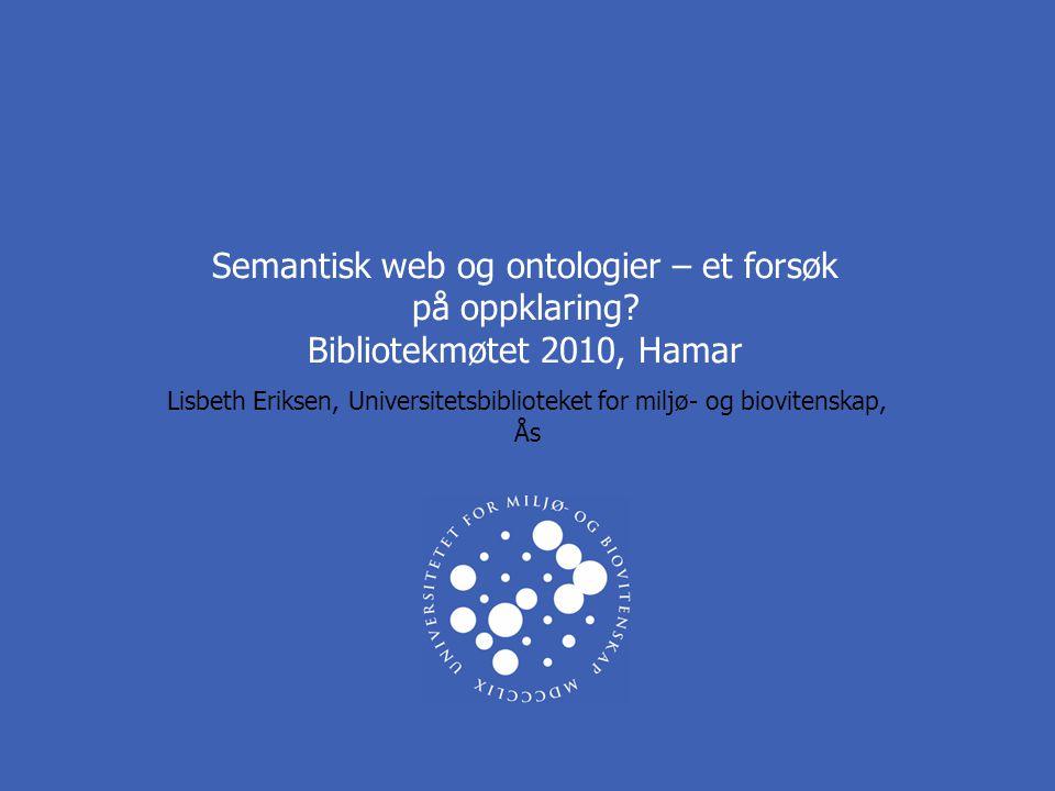 Semantisk web og ontologier – et forsøk på oppklaring? Bibliotekmøtet 2010, Hamar Lisbeth Eriksen, Universitetsbiblioteket for miljø- og biovitenskap,