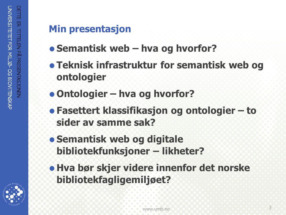 UNIVERSITETET FOR MILJØ- OG BIOVITENSKAP www.umb.no DETTE ER TITTELEN PÅ PRESENTASJONEN 4 Hva betyr semantisk web og hvorfor semantisk web, og ikke bare den vanlige web'en.