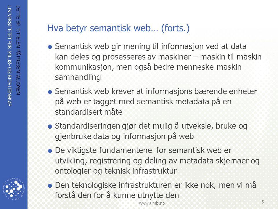 UNIVERSITETET FOR MILJØ- OG BIOVITENSKAP www.umb.no Hva betyr semantisk web… (forts.)  Semantisk web gir mening til informasjon ved at data kan deles