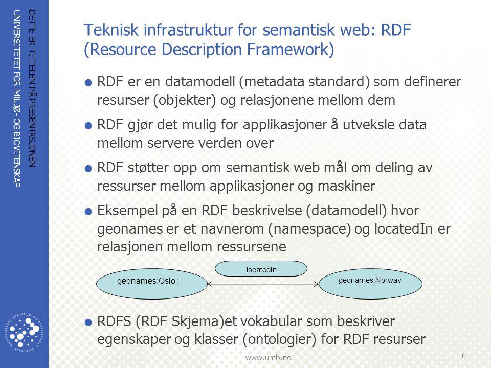 UNIVERSITETET FOR MILJØ- OG BIOVITENSKAP www.umb.no Teknisk infrastruktur for semantisk web (forts.): OWL (Web Ontology Language)  OWL er et ontologi språk (dataspråk) for beskrivelse av ontologier  OWL kan definere begreper eller klasser, relasjoner mellom dem og egenskaper i ontologier  OWL har tre forskjellige formater: OWL Lite, OWL DL and OWL Full  OWL Lite kan brukes når man ønsker å restrukturere tesauri og taxonomier til ontologier  Eks.
