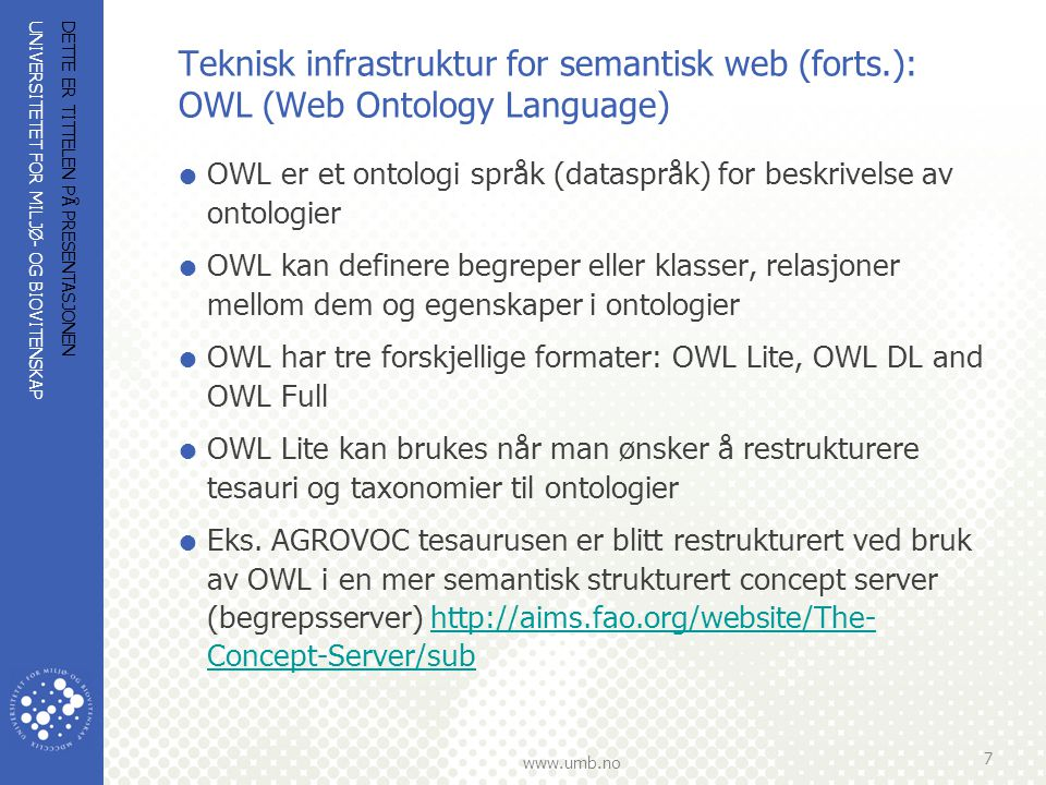 UNIVERSITETET FOR MILJØ- OG BIOVITENSKAP www.umb.no Teknisk infrastruktur for semantisk web (forts.): OWL (Web Ontology Language)  OWL er et ontologi