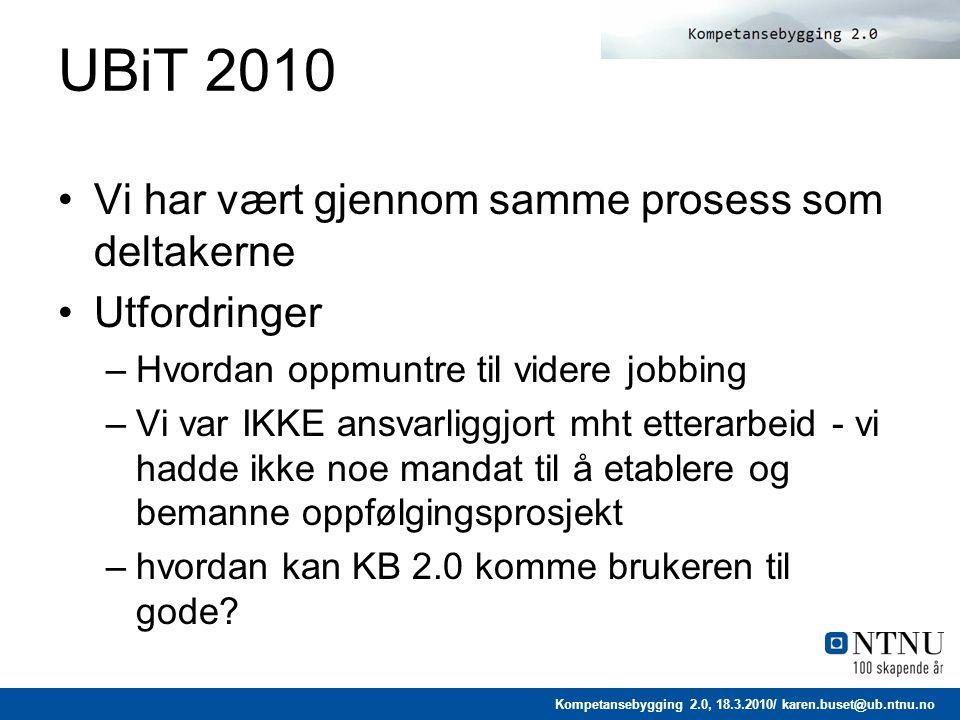 Kompetansebygging 2.0, 18.3.2010/ karen.buset@ub.ntnu.no UBiT 2010 Vi har vært gjennom samme prosess som deltakerne Utfordringer –Hvordan oppmuntre til videre jobbing –Vi var IKKE ansvarliggjort mht etterarbeid - vi hadde ikke noe mandat til å etablere og bemanne oppfølgingsprosjekt –hvordan kan KB 2.0 komme brukeren til gode?