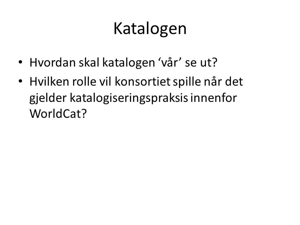 Katalogen Hvordan skal katalogen 'vår' se ut? Hvilken rolle vil konsortiet spille når det gjelder katalogiseringspraksis innenfor WorldCat?