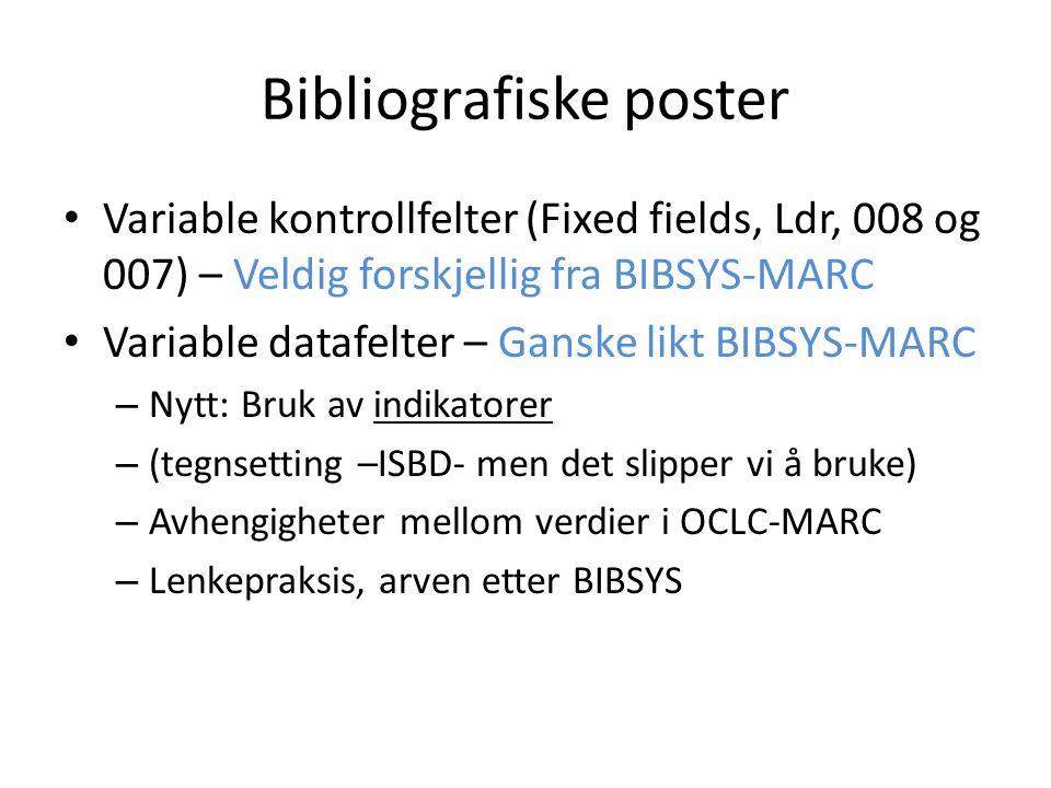 Bibliografiske poster Variable kontrollfelter (Fixed fields, Ldr, 008 og 007) – Veldig forskjellig fra BIBSYS-MARC Variable datafelter – Ganske likt B