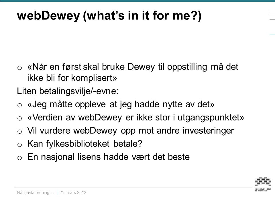 webDewey (what's in it for me ) o «Når en først skal bruke Dewey til oppstilling må det ikke bli for komplisert» Liten betalingsvilje/-evne: o «Jeg måtte oppleve at jeg hadde nytte av det» o «Verdien av webDewey er ikke stor i utgangspunktet» o Vil vurdere webDewey opp mot andre investeringer o Kan fylkesbiblioteket betale.