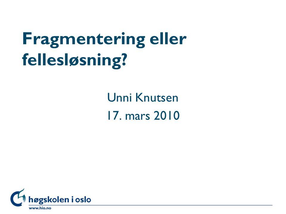 Høgskolen i Oslo Fragmentering eller fellesløsning? Unni Knutsen 17. mars 2010