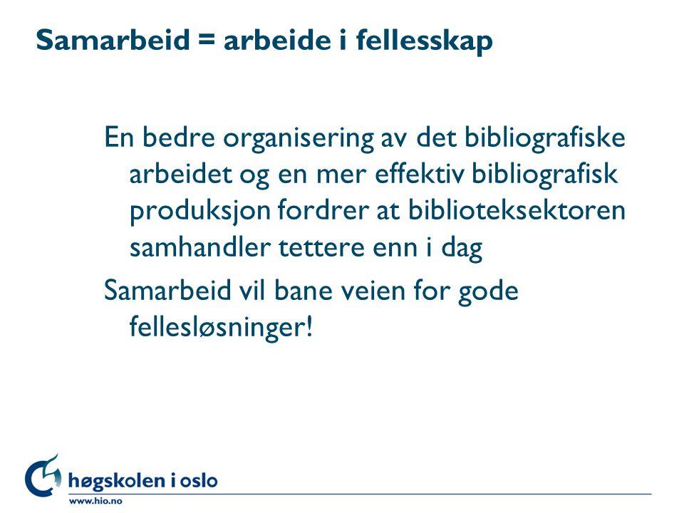 Samarbeid = arbeide i fellesskap En bedre organisering av det bibliografiske arbeidet og en mer effektiv bibliografisk produksjon fordrer at biblioteksektoren samhandler tettere enn i dag Samarbeid vil bane veien for gode fellesløsninger!