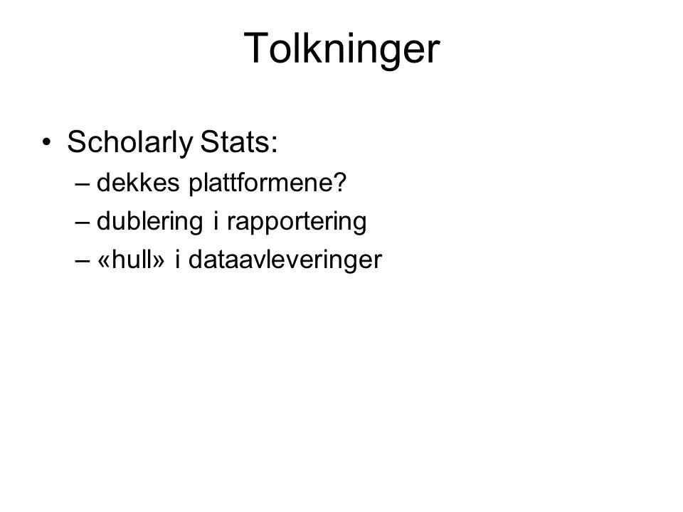 Tolkninger Scholarly Stats: –dekkes plattformene? –dublering i rapportering –«hull» i dataavleveringer