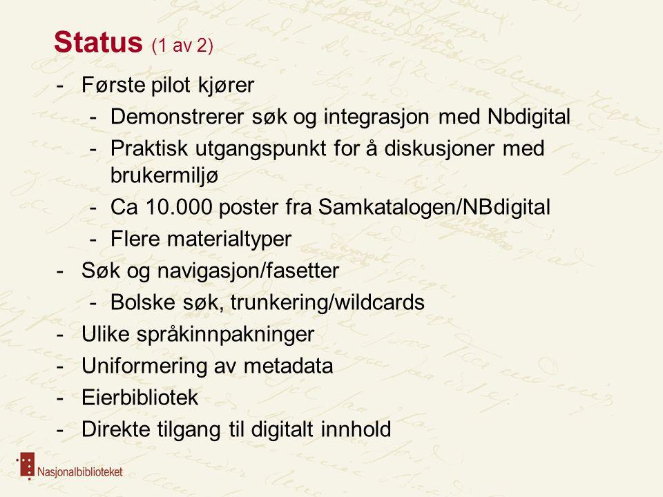 Status (1 av 2) -Første pilot kjører -Demonstrerer søk og integrasjon med Nbdigital -Praktisk utgangspunkt for å diskusjoner med brukermiljø -Ca 10.000 poster fra Samkatalogen/NBdigital -Flere materialtyper -Søk og navigasjon/fasetter -Bolske søk, trunkering/wildcards -Ulike språkinnpakninger -Uniformering av metadata -Eierbibliotek -Direkte tilgang til digitalt innhold