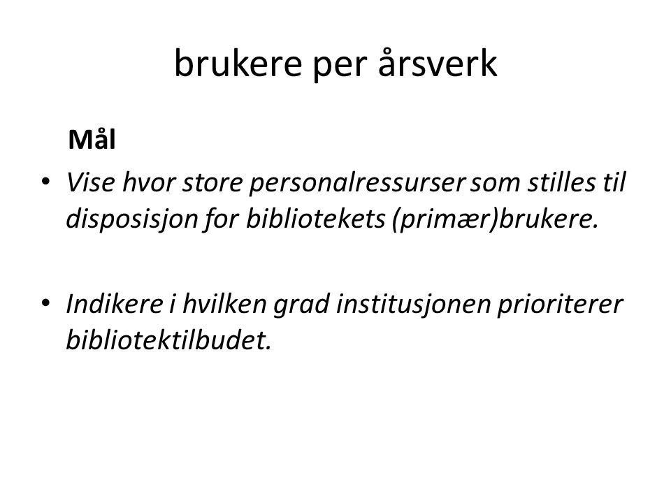brukere per årsverk Mål Vise hvor store personalressurser som stilles til disposisjon for bibliotekets (primær)brukere.