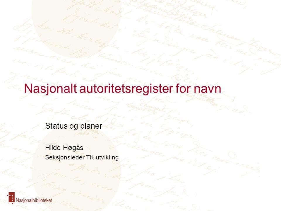 Nasjonalt autoritetsregister for navn Status og planer Hilde Høgås Seksjonsleder TK utvikling