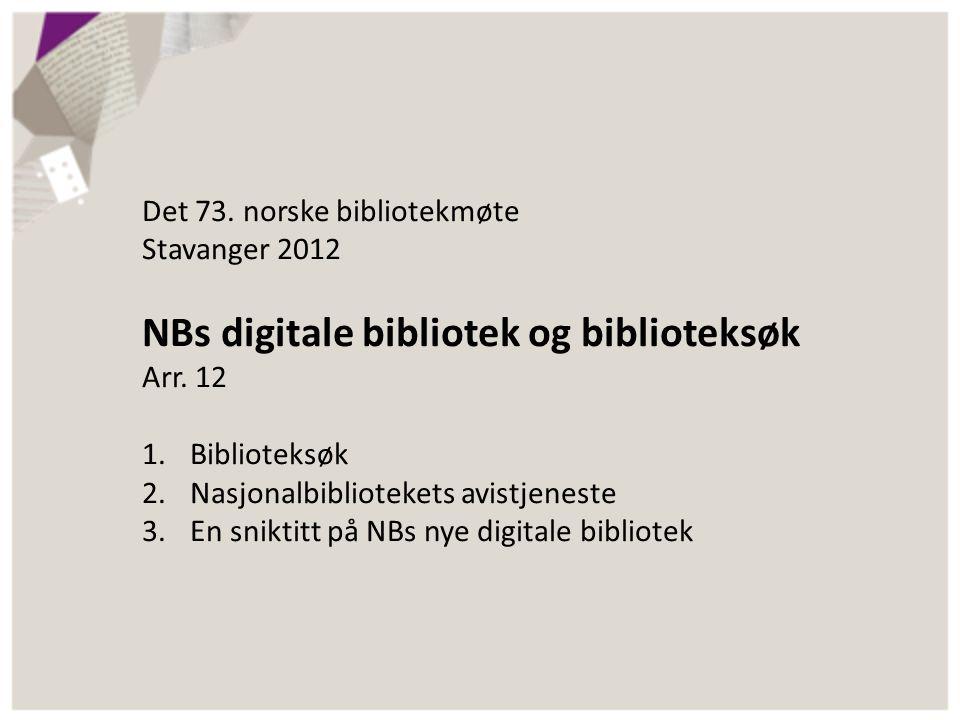 Det 73. norske bibliotekmøte Stavanger 2012 NBs digitale bibliotek og biblioteksøk Arr. 12 1.Biblioteksøk 2.Nasjonalbibliotekets avistjeneste 3.En sni