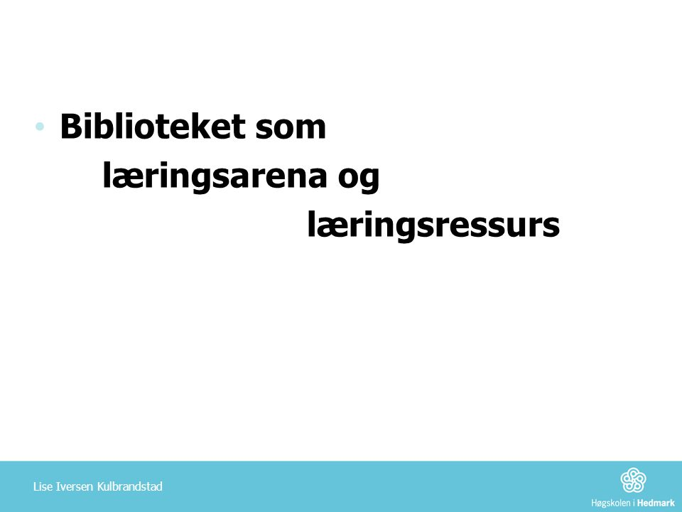 Biblioteket som læringsarena og læringsressurs Lise Iversen Kulbrandstad
