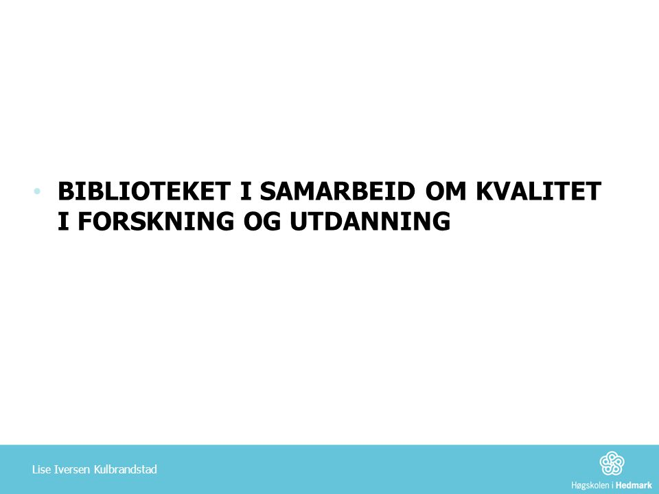 BIBLIOTEKET I SAMARBEID OM KVALITET I FORSKNING OG UTDANNING Lise Iversen Kulbrandstad