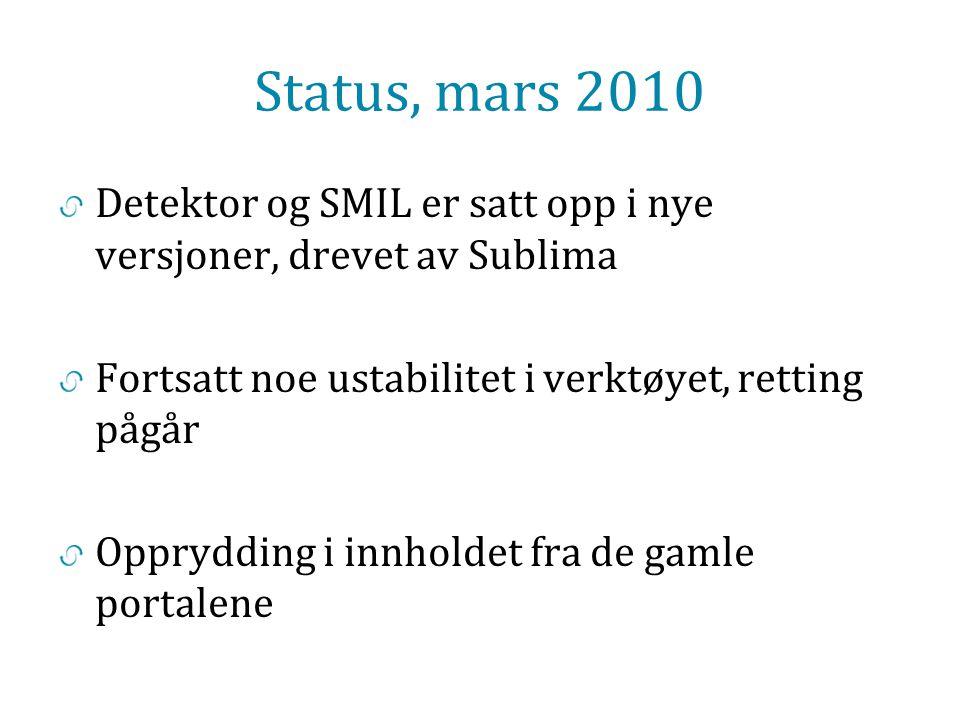 Status, mars 2010 Detektor og SMIL er satt opp i nye versjoner, drevet av Sublima Fortsatt noe ustabilitet i verktøyet, retting pågår Opprydding i innholdet fra de gamle portalene