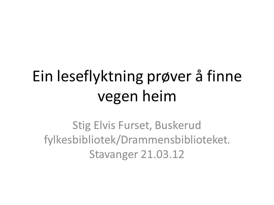 Ein leseflyktning prøver å finne vegen heim Stig Elvis Furset, Buskerud fylkesbibliotek/Drammensbiblioteket. Stavanger 21.03.12