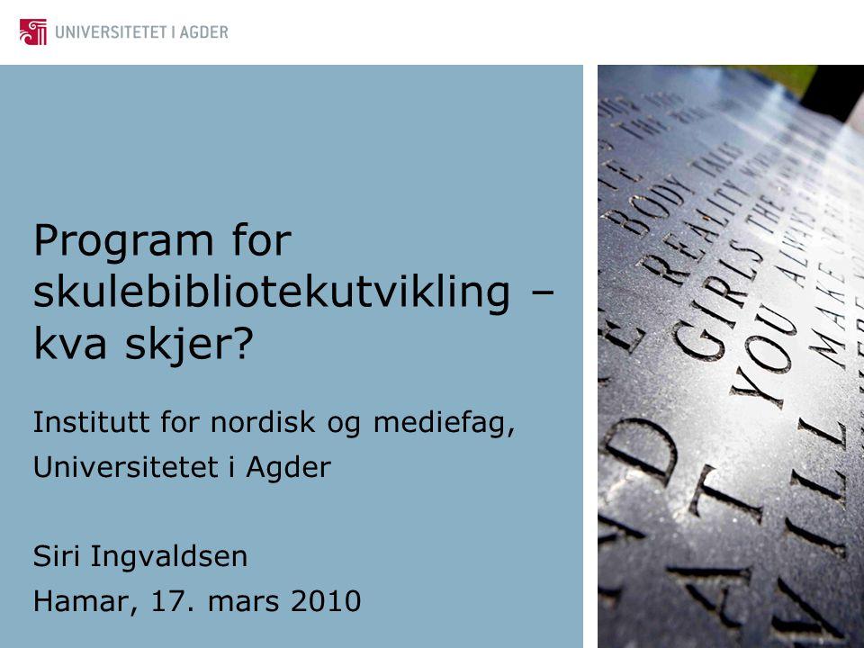 Program for skulebibliotekutvikling – kva skjer? Institutt for nordisk og mediefag, Universitetet i Agder Siri Ingvaldsen Hamar, 17. mars 2010