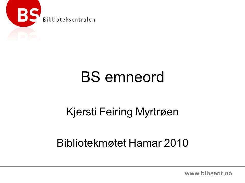 www.bibsent.no BS emneord Kjersti Feiring Myrtrøen Bibliotekmøtet Hamar 2010